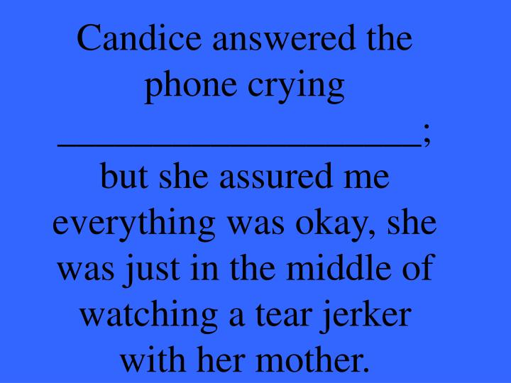 Candice answered the phone crying ___________________; but she assured me everything was okay, she was just in the middle of watching a tear jerker with her mother.