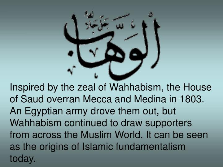 Inspired by the zeal of Wahhabism, the House of Saud overran Mecca and Medina in 1803. An Egyptian army drove them out, but Wahhabism continued to draw supporters from across the Muslim World. It can be seen as the origins of Islamic fundamentalism today.