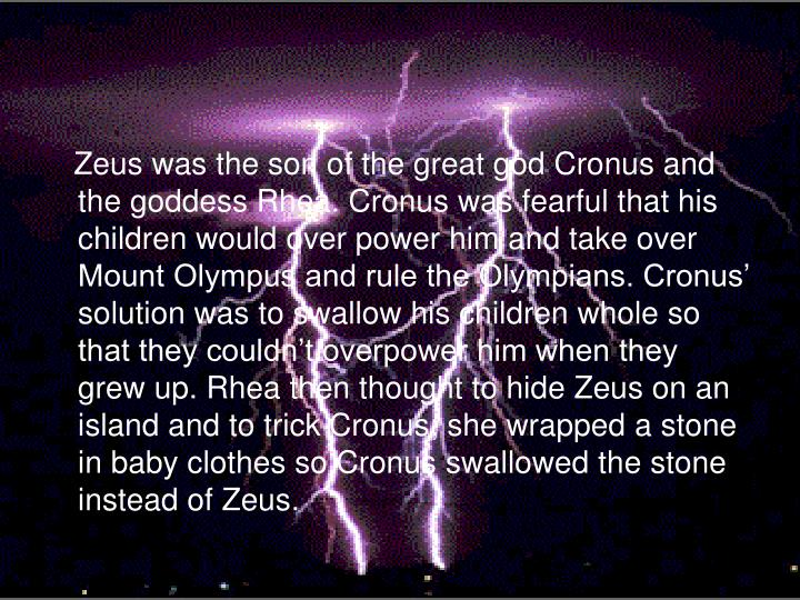 Zeus was the son of the great god Cronus and the goddess Rhea. Cronus was fearful that his children would over power him and take over Mount Olympus and rule the Olympians. Cronus' solution was to swallow his children whole so that they couldn't overpower him when they grew up. Rhea then thought to hide Zeus on an island and to trick Cronus; she wrapped a stone in baby clothes so Cronus swallowed the stone instead of Zeus.