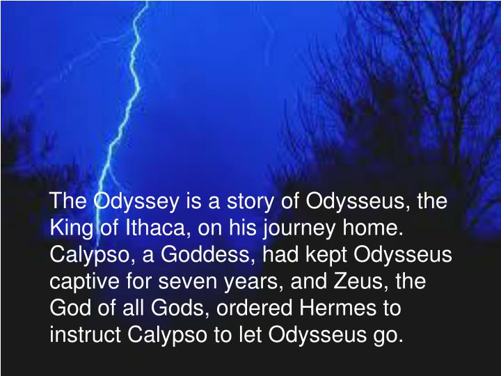 The Odyssey is a story of Odysseus, the King of Ithaca, on his journey home. Calypso, a Goddess, had kept Odysseus captive for seven years, and Zeus, the God of all Gods, ordered Hermes to instruct Calypso to let Odysseus go.