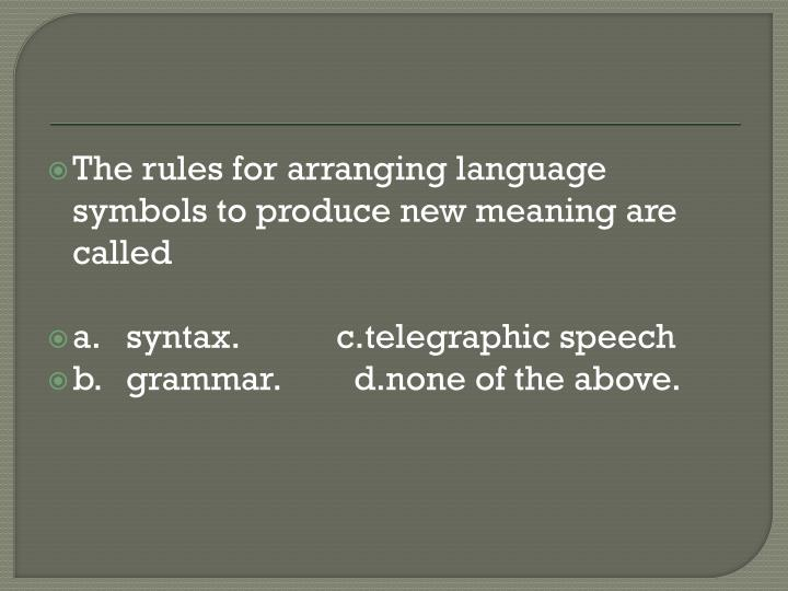 The rules for arranging language symbols to produce new meaning are called