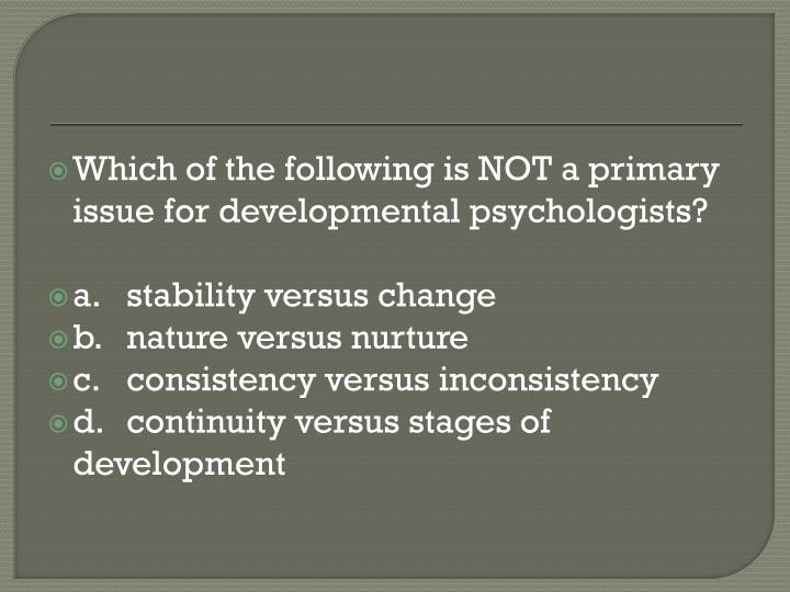 Which of the following is NOT a primary issue for developmental psychologists?