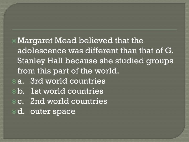 Margaret Mead believed that the adolescence was different than that of G. Stanley Hall because she s...