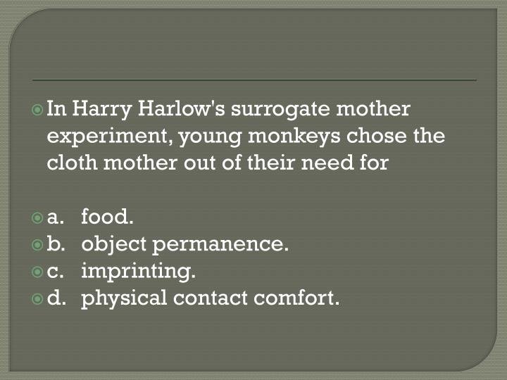 In Harry Harlow's surrogate mother experiment, young monkeys chose the cloth mother out of their need for