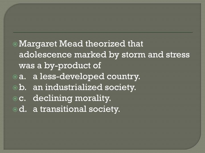 Margaret Mead theorized that adolescence marked by storm and stress was a by-product of