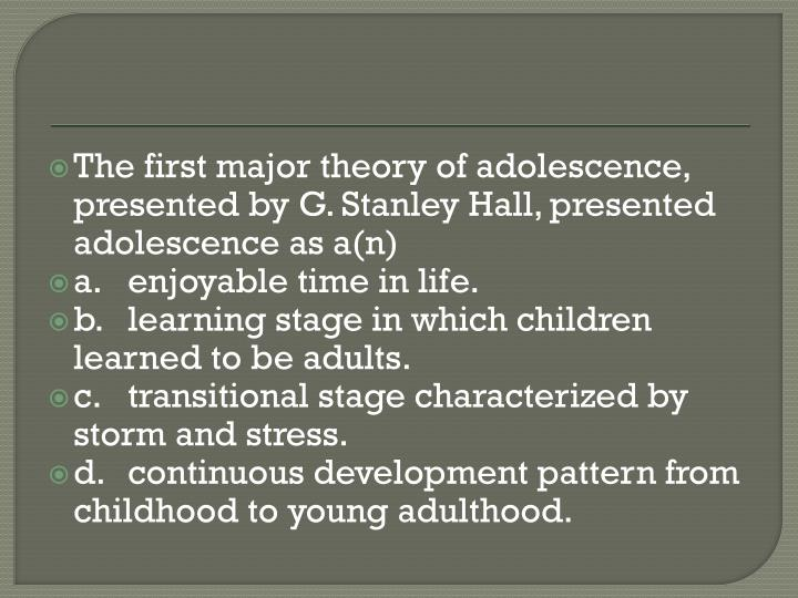The first major theory of adolescence, presented by G. Stanley Hall, presented adolescence as a(n)
