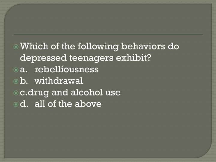 Which of the following behaviors do depressed teenagers exhibit?