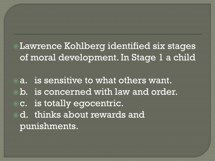 Lawrence Kohlberg identified six stages of moral development. In Stage 1 a child