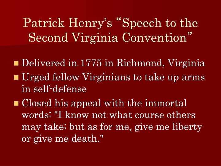 in the speech in the virginia convention patrick henry Give me liberty, or give me death is a quotation attributed to patrick henry from a speech he made to the second virginia convention on march 23, 1775, at st john's church in richmond, virginia give me liberty, or give me death, lithograph (1876) from the library of congress.