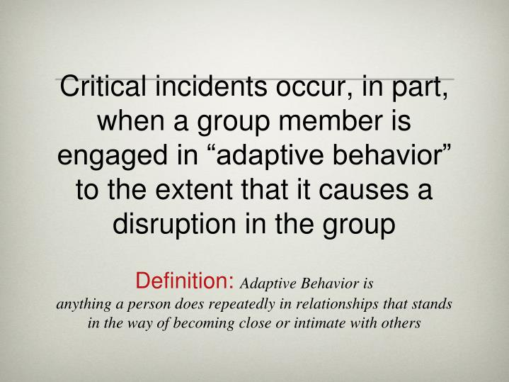 "Critical incidents occur, in part, when a group member is engaged in ""adaptive behavior"" to the ..."