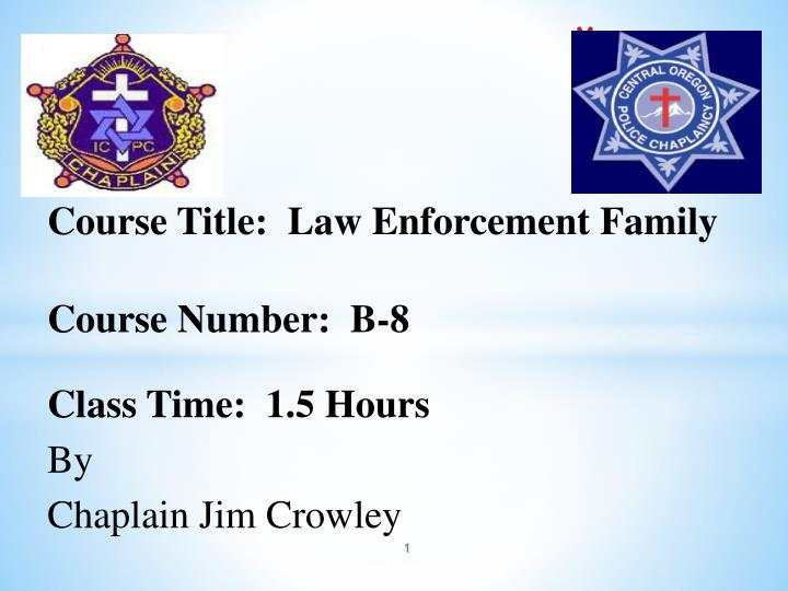 course title law enforcement family course number b 8 class time 1 5 hours by chaplain jim crowley n.