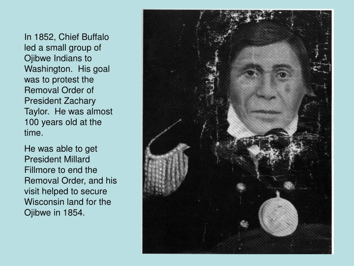 In 1852, Chief Buffalo led a small group of Ojibwe Indians to Washington.  His goal was to protest the Removal Order of President Zachary Taylor.  He was almost 100 years old at the time.