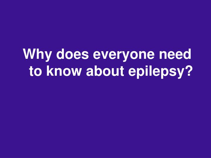 Why does everyone need to know about epilepsy?