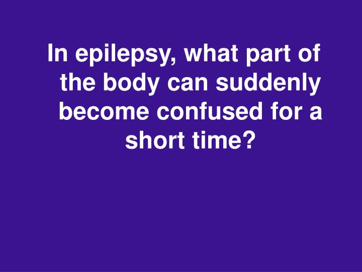 In epilepsy, what part of the body can suddenly become confused for a short time?