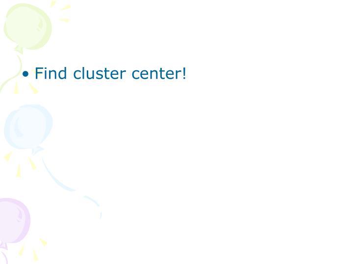 Find cluster center!