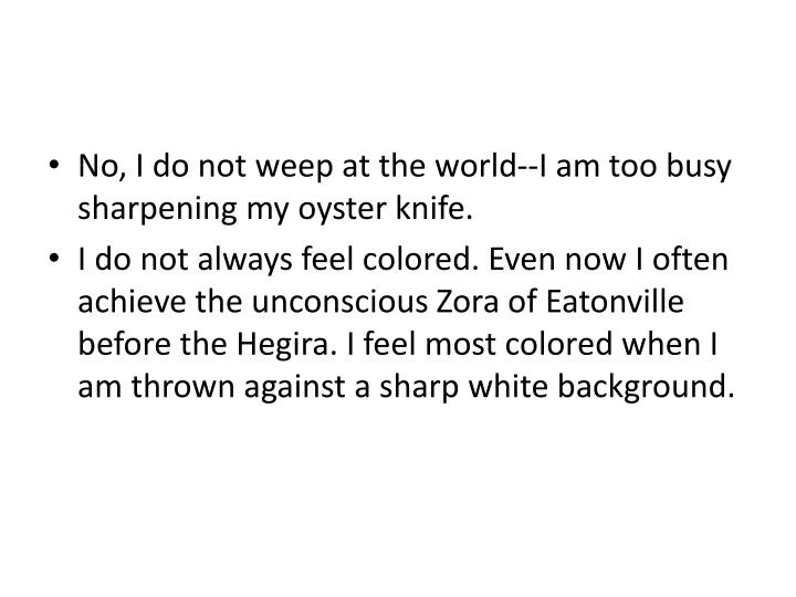 No, I do not weep at the world--I am too busy sharpening my oyster knife.