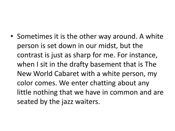 Sometimes it is the other way around. A white person is set down in our midst, but the contrast is just as sharp for me. For instance, when I sit in the drafty basement that is The New World Cabaret with a white person, my color comes. We enter chatting about any little nothing that we have in common and are seated by the jazz waiters.
