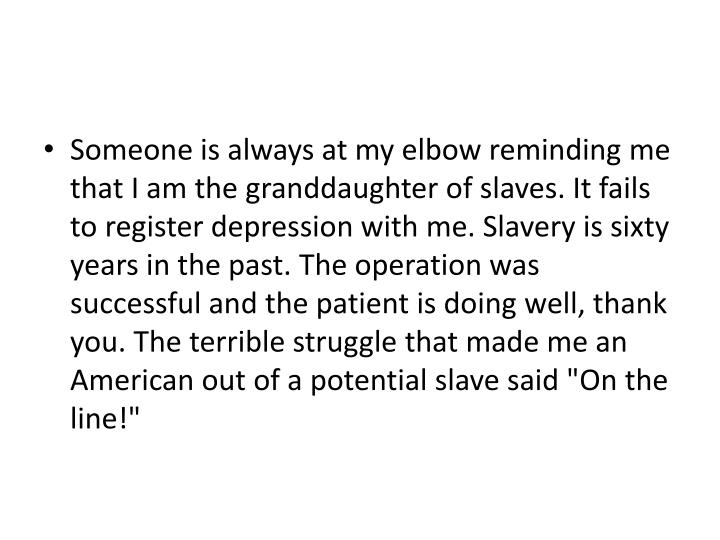 "Someone is always at my elbow reminding me that I am the granddaughter of slaves. It fails to register depression with me. Slavery is sixty years in the past. The operation was successful and the patient is doing well, thank you. The terrible struggle that made me an American out of a potential slave said ""On the line!"""