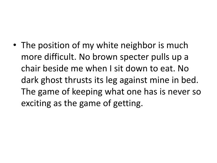 The position of my white neighbor is much more difficult. No brown specter pulls up a chair beside me when I sit down to eat. No dark ghost thrusts its leg against mine in bed. The game of keeping what one has is never so exciting as the game of getting.
