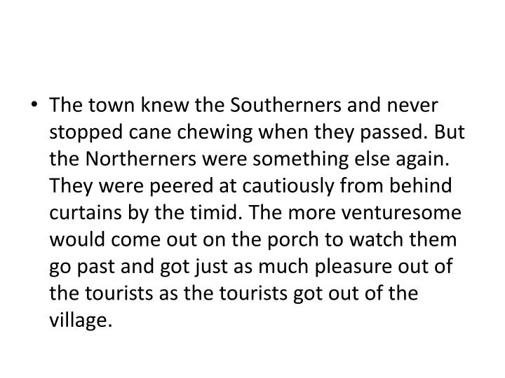 The town knew the Southerners and never stopped cane chewing when they passed. But the Northerners were something else again. They were peered at cautiously from behind curtains by the timid. The more venturesome would come out on the porch to watch them go past and got just as much pleasure out of the tourists as the tourists got out of the village.