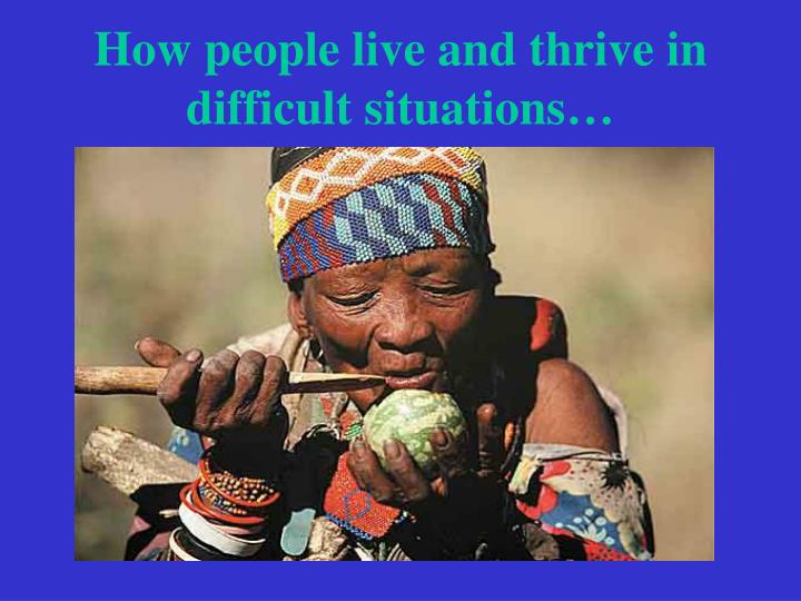 How people live and thrive in difficult situations…