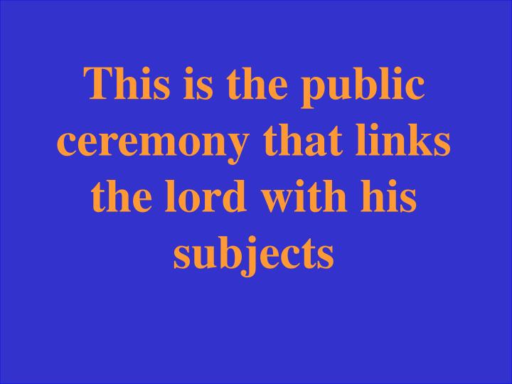 This is the public ceremony that links the lord with his subjects