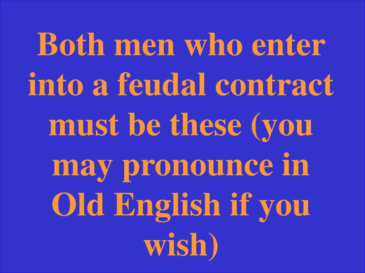 Both men who enter into a feudal contract must be these (you may pronounce in Old English if you wish)