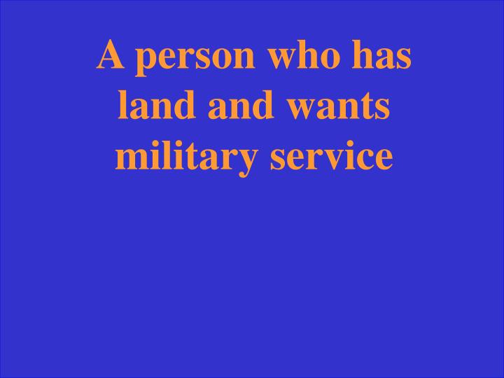 A person who has land and wants military service
