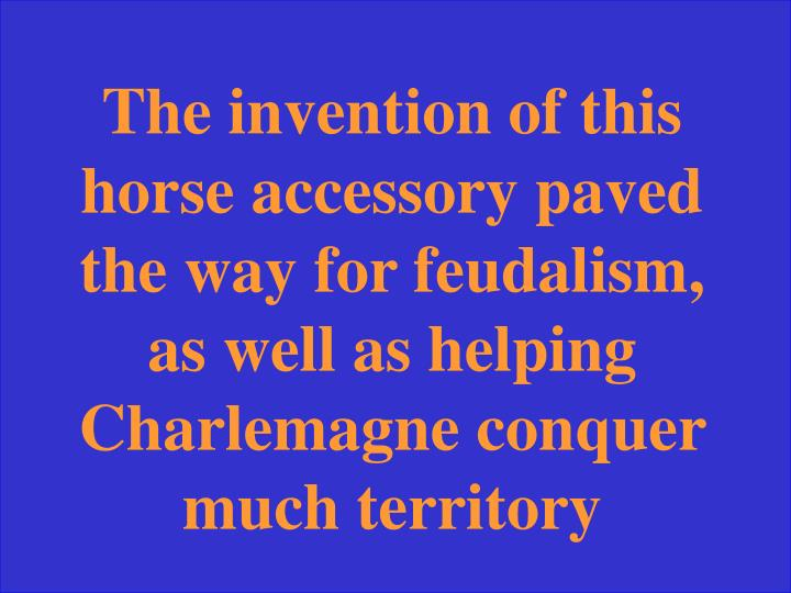 The invention of this horse accessory paved the way for feudalism, as well as helping Charlemagne conquer much territory