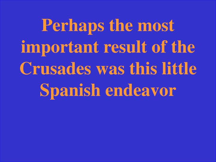 Perhaps the most important result of the Crusades was this little Spanish endeavor