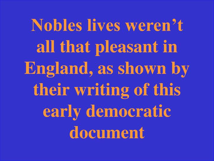 Nobles lives weren't all that pleasant in England, as shown by their writing of this early democratic document