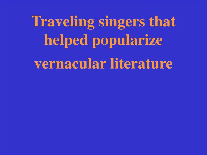 Traveling singers that helped popularize vernacular literature