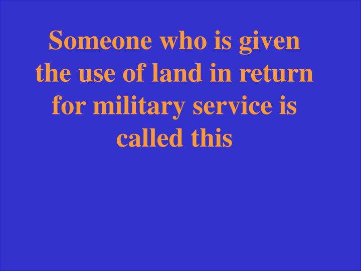 Someone who is given the use of land in return for military service is called this