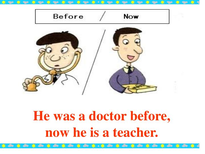 He was a doctor before, now he is a teacher.
