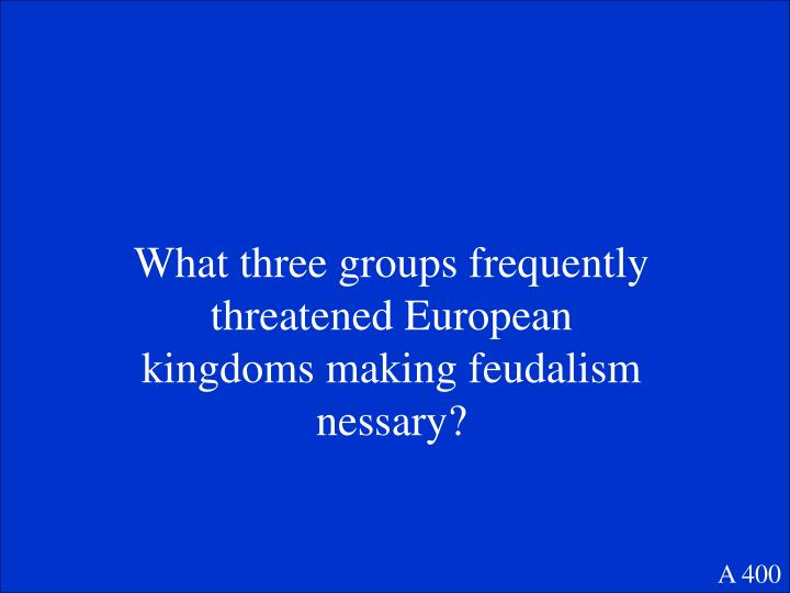 What three groups frequently threatened European kingdoms making feudalism nessary?