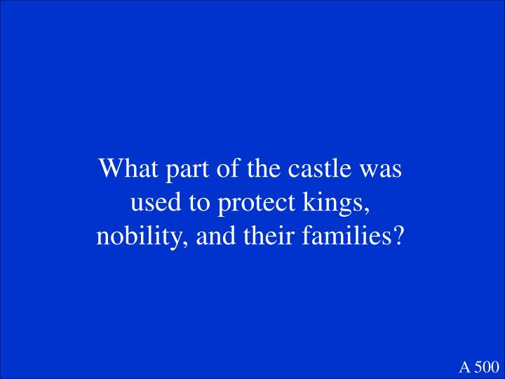 What part of the castle was used to protect kings, nobility, and their families?