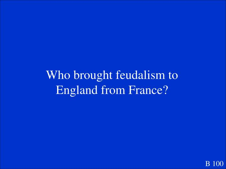 Who brought feudalism to England from France?