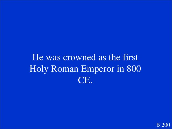 He was crowned as the first Holy Roman Emperor in 800 CE.