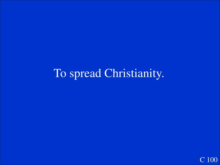 To spread Christianity.