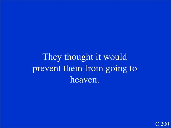 They thought it would prevent them from going to heaven.
