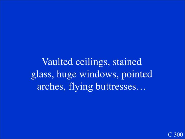 Vaulted ceilings, stained glass, huge windows, pointed arches, flying buttresses…
