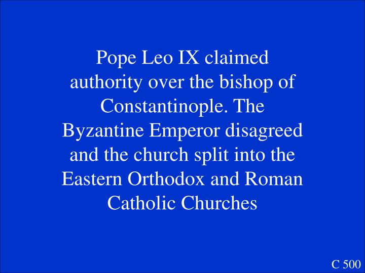 Pope Leo IX claimed authority over the bishop of Constantinople. The Byzantine Emperor disagreed and the church split into the Eastern Orthodox and Roman Catholic Churches