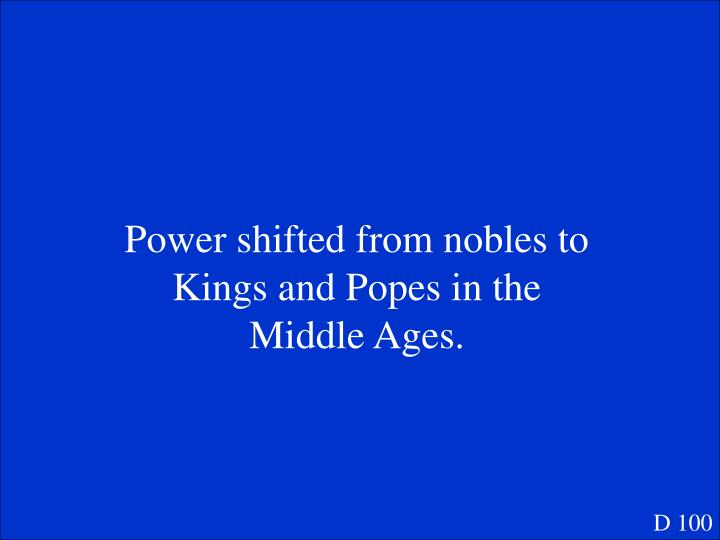 Power shifted from nobles to Kings and Popes in the Middle Ages.