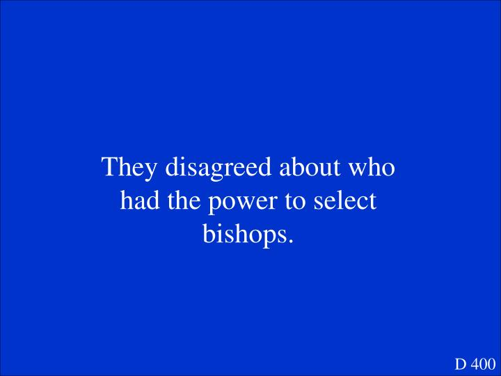 They disagreed about who had the power to select bishops.