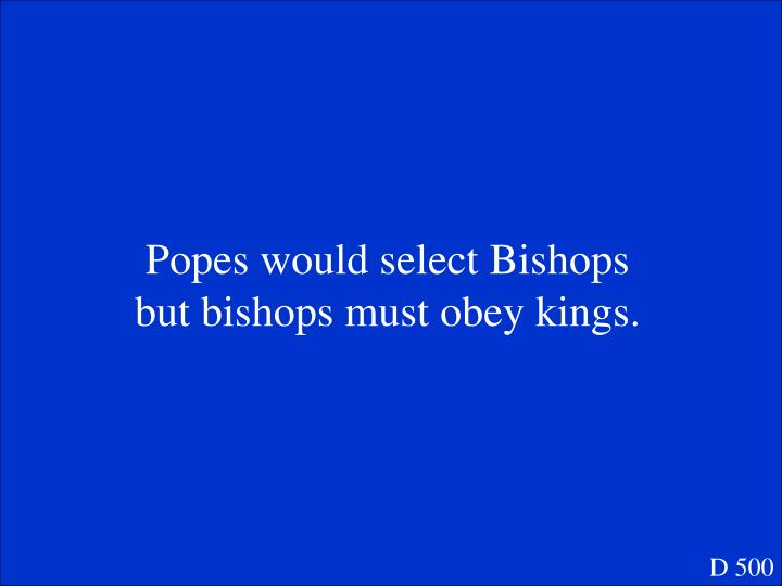 Popes would select Bishops but bishops must obey kings.