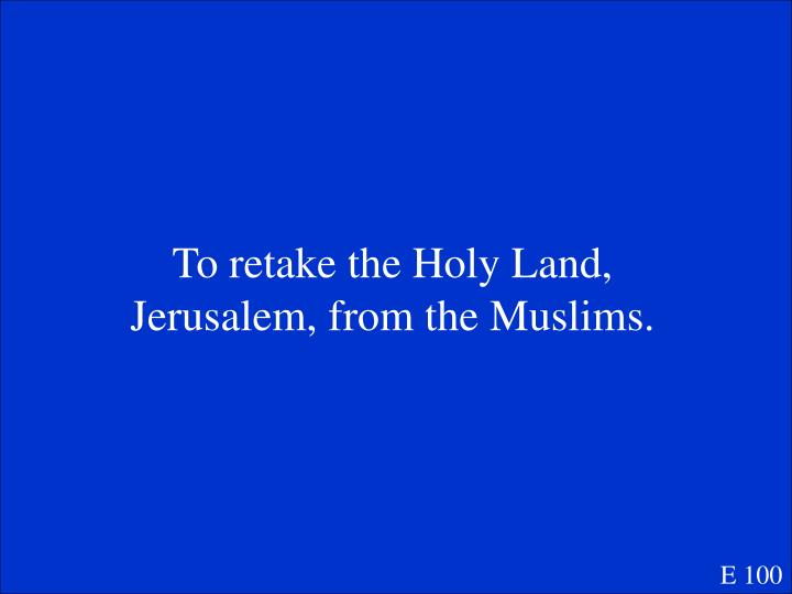 To retake the Holy Land, Jerusalem, from the Muslims.