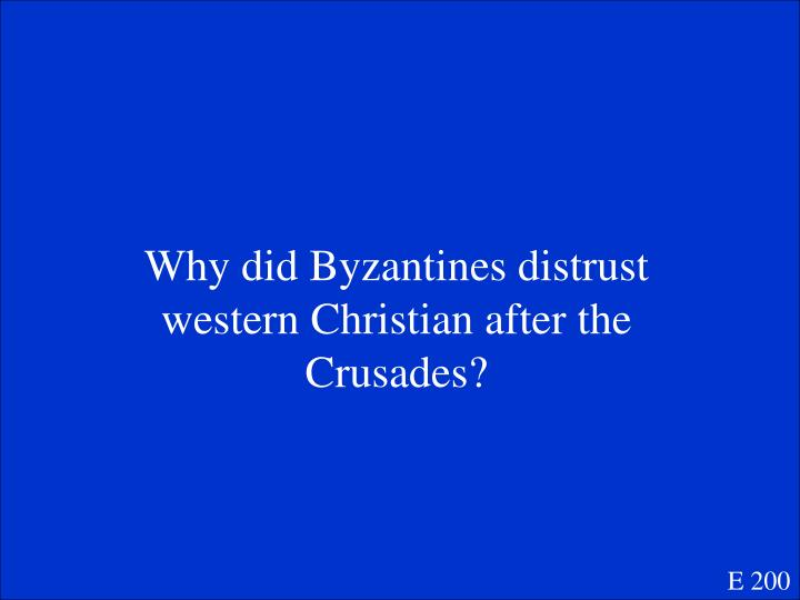 Why did Byzantines distrust western Christian after the Crusades?