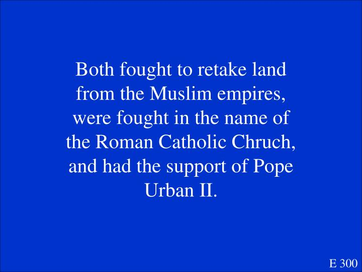 Both fought to retake land from the Muslim empires, were fought in the name of the Roman Catholic Chruch,  and had the support of Pope Urban II.