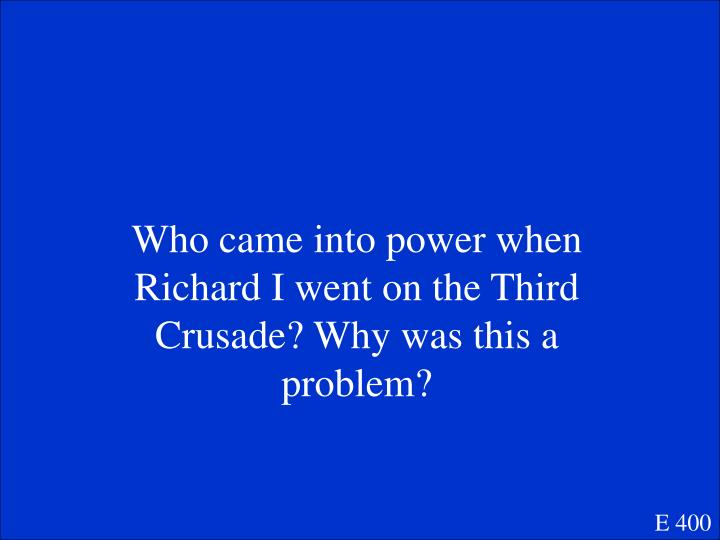 Who came into power when Richard I went on the Third Crusade? Why was this a problem?