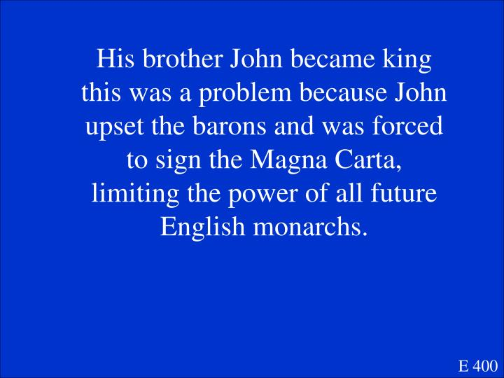 His brother John became king this was a problem because John upset the barons and was forced to sign the Magna Carta, limiting the power of all future English monarchs.